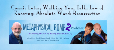 Spiritual podcast, Metaphysical Romp 2, with Rev, Paul Hasselbeck, Rev. Bil Holton, and Rev. Cher Holton. Exploring the Law of Knowing, Walking Your Talk, and the Absolute Word, Resurrection.